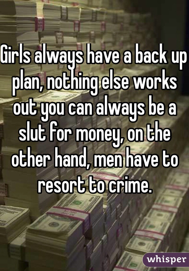 Girls always have a back up plan, nothing else works out you can always be a slut for money, on the other hand, men have to resort to crime.