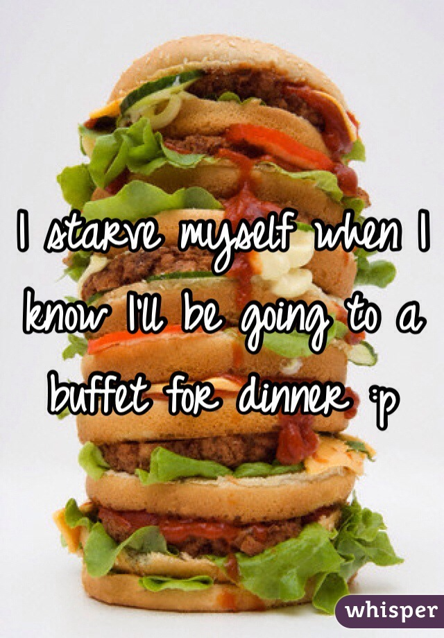 I starve myself when I know I'll be going to a buffet for dinner :p