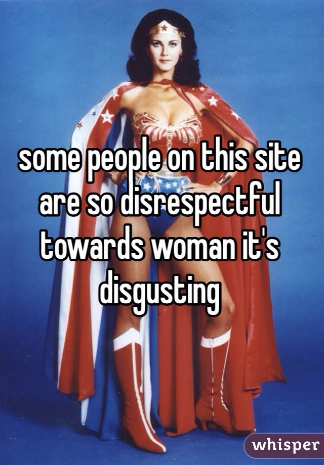 some people on this site are so disrespectful towards woman it's disgusting