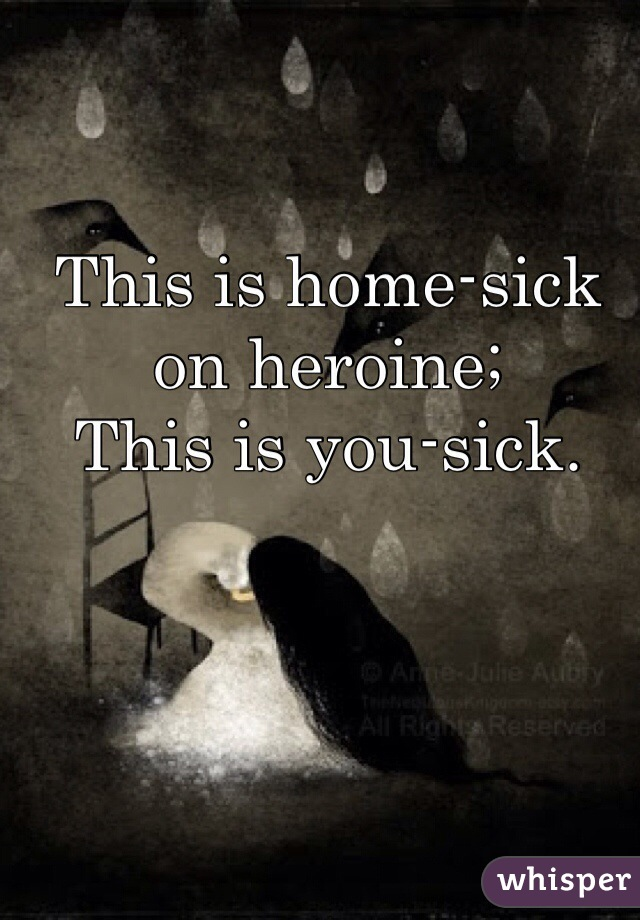 This is home-sick on heroine; This is you-sick.