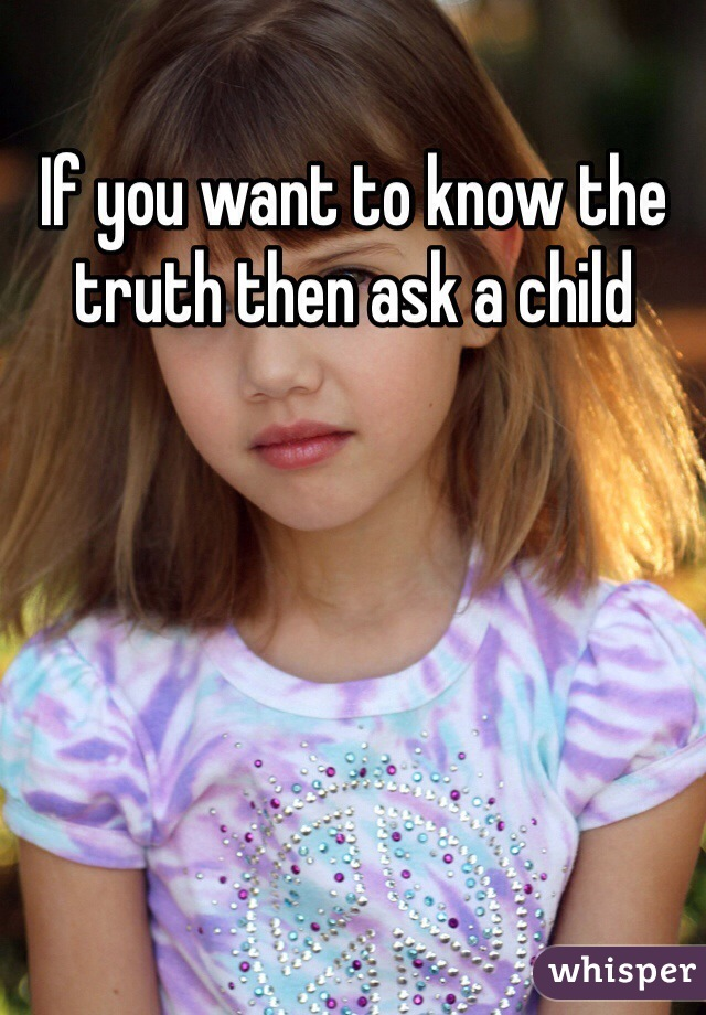 If you want to know the truth then ask a child