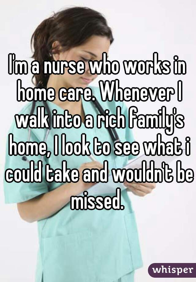 I'm a nurse who works in home care. Whenever I walk into a rich family's home, I look to see what i could take and wouldn't be missed.