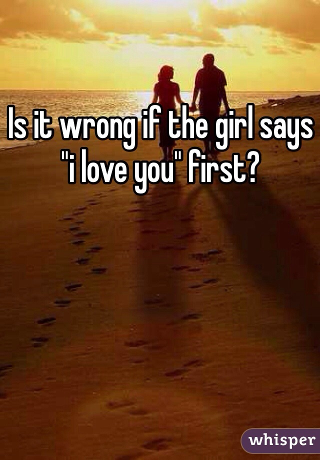 """Is it wrong if the girl says """"i love you"""" first?"""