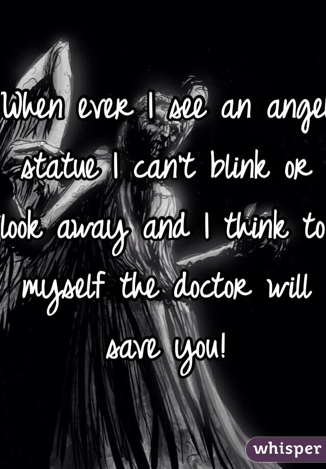 When ever I see an angel statue I can't blink or look away and I think to myself the doctor will save you!