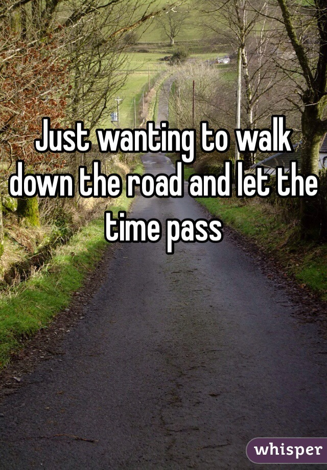 Just wanting to walk down the road and let the time pass