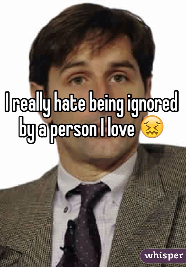 I really hate being ignored by a person I love 😖