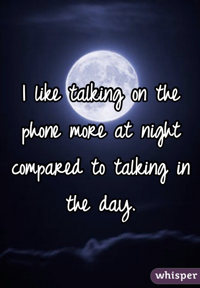 I like talking on the phone more at night compared to talking in the day.