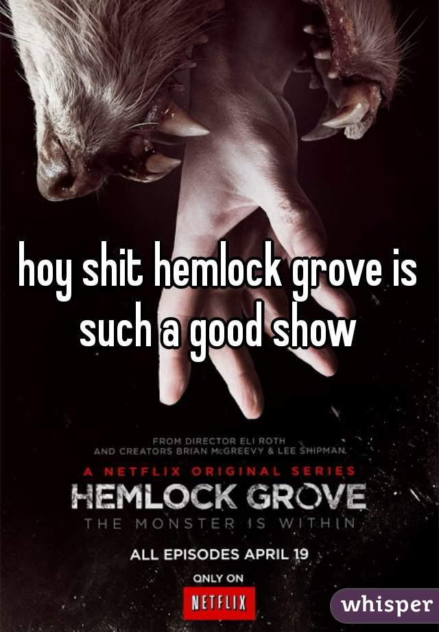 hoy shit hemlock grove is such a good show