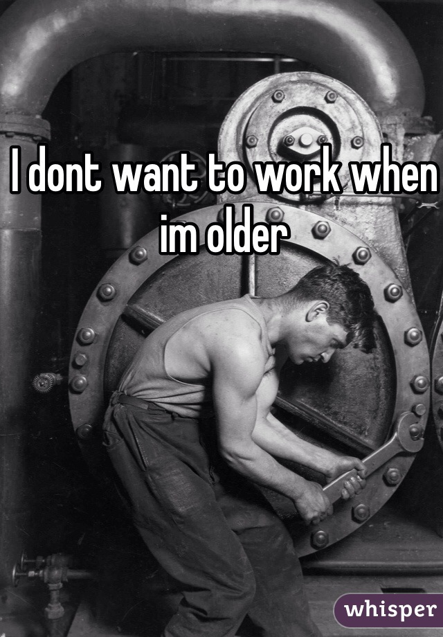 I dont want to work when im older