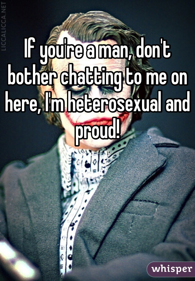 If you're a man, don't bother chatting to me on here, I'm heterosexual and proud!