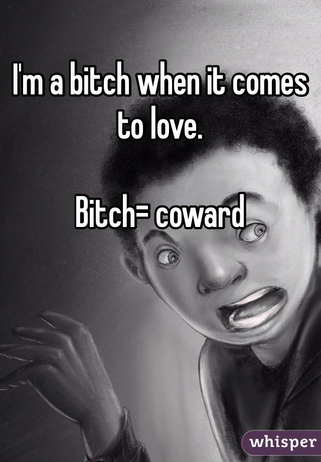 I'm a bitch when it comes to love.  Bitch= coward