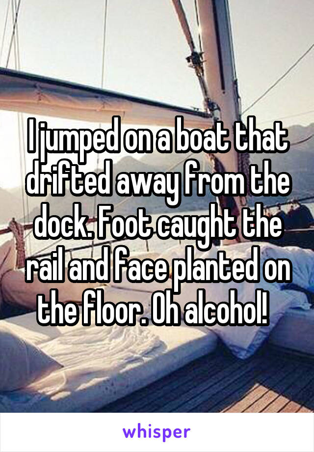 I jumped on a boat that drifted away from the dock. Foot caught the rail and face planted on the floor. Oh alcohol!
