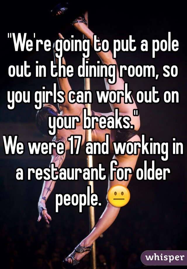 """""""We're going to put a pole out in the dining room, so you girls can work out on your breaks."""" We were 17 and working in a restaurant for older people. 😐"""