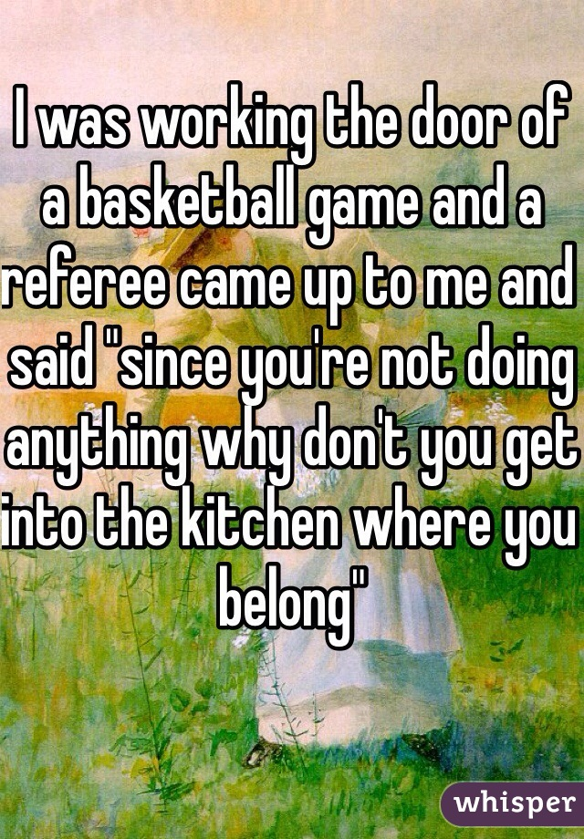 """I was working the door of a basketball game and a referee came up to me and said """"since you're not doing anything why don't you get into the kitchen where you belong"""""""