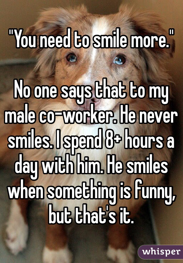 """""""You need to smile more.""""  No one says that to my male co-worker. He never smiles. I spend 8+ hours a day with him. He smiles when something is funny, but that's it."""