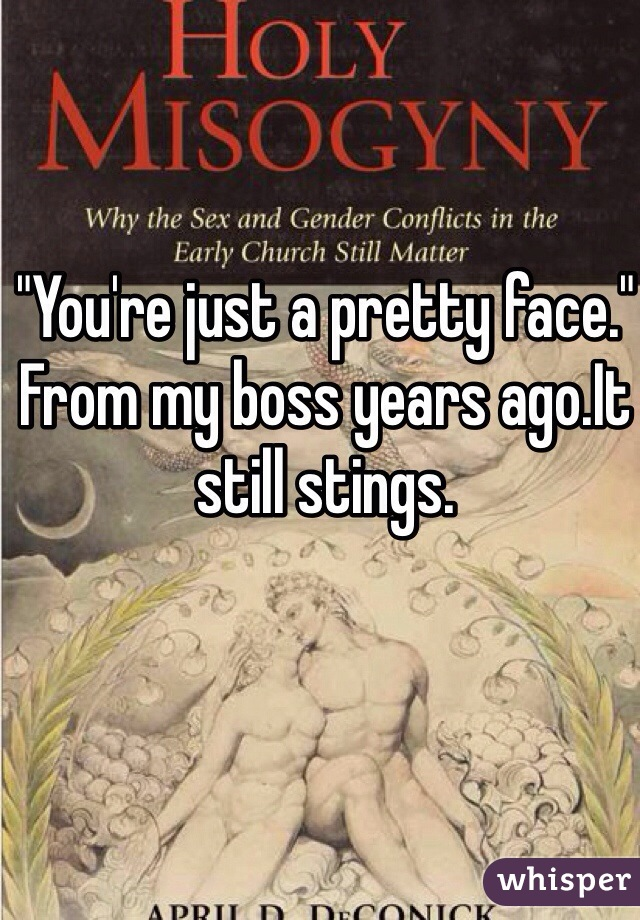 """""""You're just a pretty face."""" From my boss years ago.It still stings."""