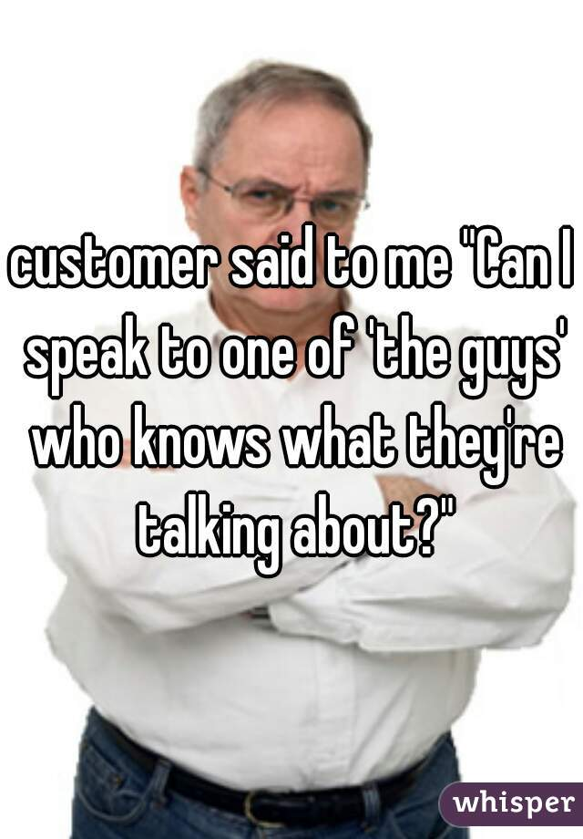 """customer said to me """"Can I speak to one of 'the guys' who knows what they're talking about?"""""""