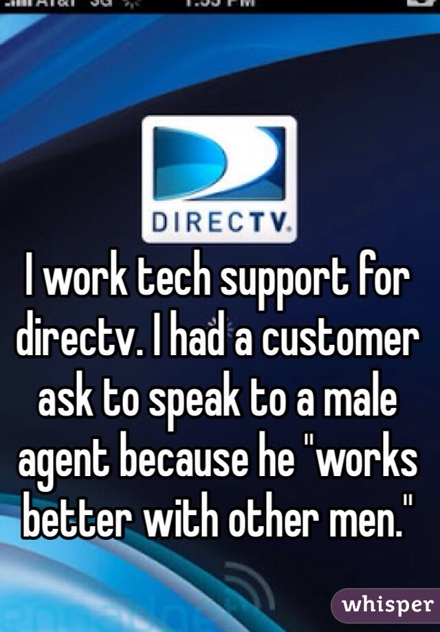 """I work tech support for directv. I had a customer ask to speak to a male agent because he """"works better with other men."""""""