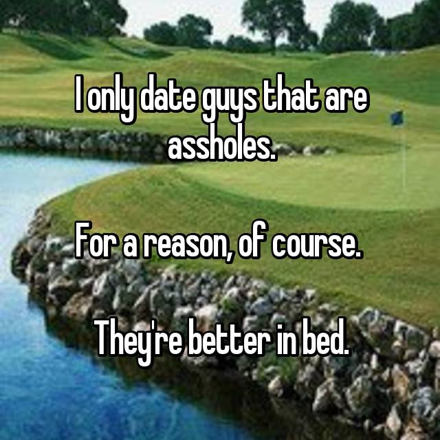 I only date guys that are assholes.  For a reason, of course.   They're better in bed.