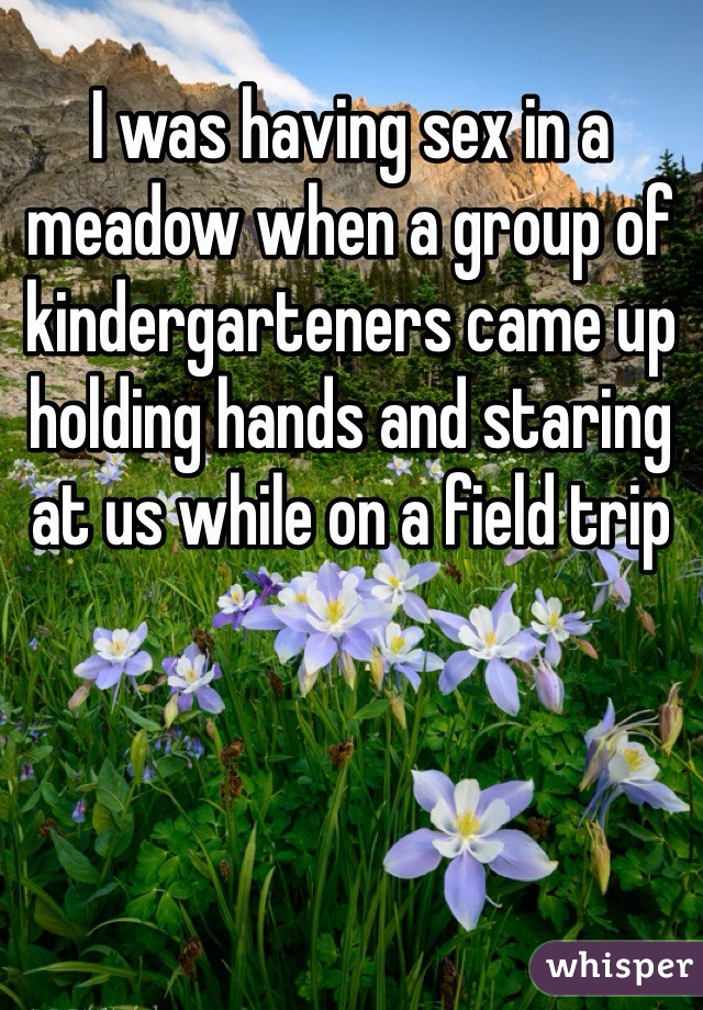 I was having sex in a meadow when a group of kindergarteners came up holding hands and staring at us while on a field trip