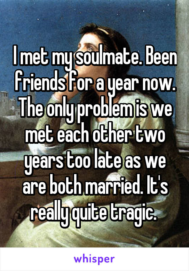 I met my soulmate. Been friends for a year now. The only problem is we met each other two years too late as we are both married. It's really quite tragic.