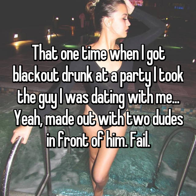That one time when I got blackout drunk at a party I took the guy I was dating with me... Yeah, made out with two dudes in front of him. Fail.