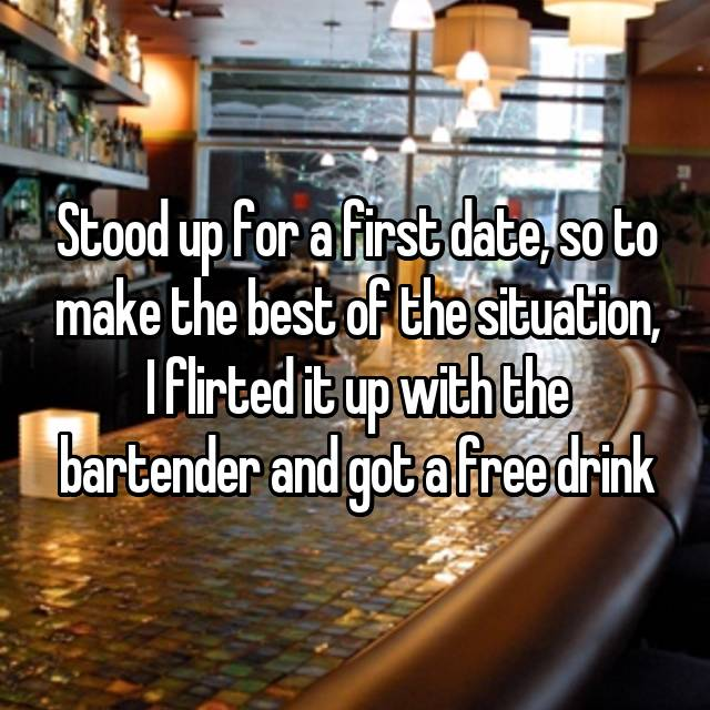 Stood up for a first date, so to make the best of the situation, I flirted it up with the bartender and got a free drink