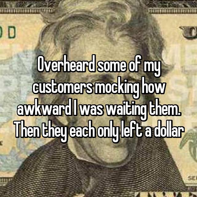 Overheard some of my customers mocking how awkward I was waiting them. Then they each only left a dollar
