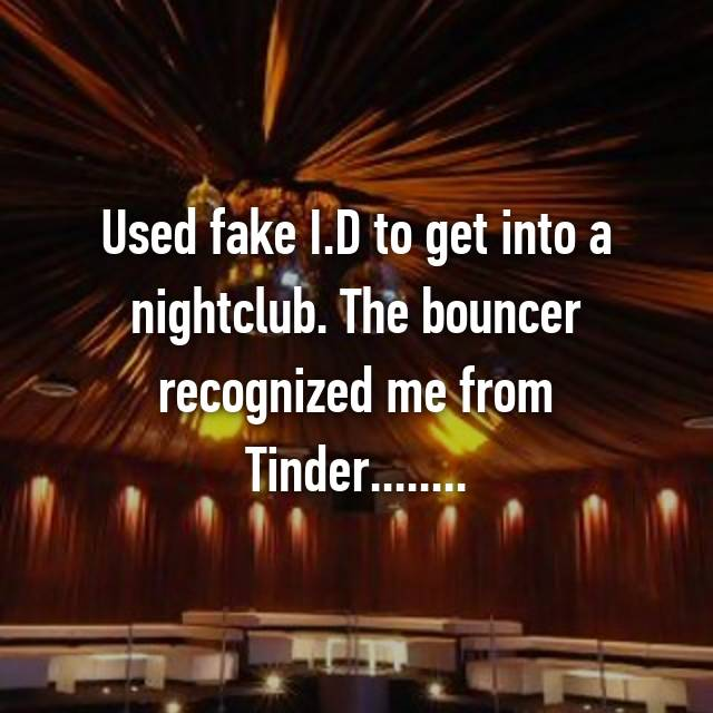 Used fake I.D to get into a nightclub. The bouncer recognized me from Tinder........