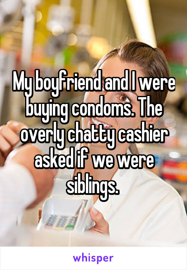 My boyfriend and I were buying condoms. The overly chatty cashier asked if we were siblings.