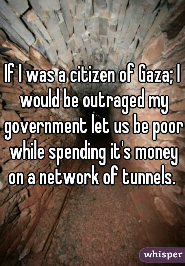 If I was a citizen of Gaza; I would be outraged my government let us be poor while spending it's money on a network of tunnels.