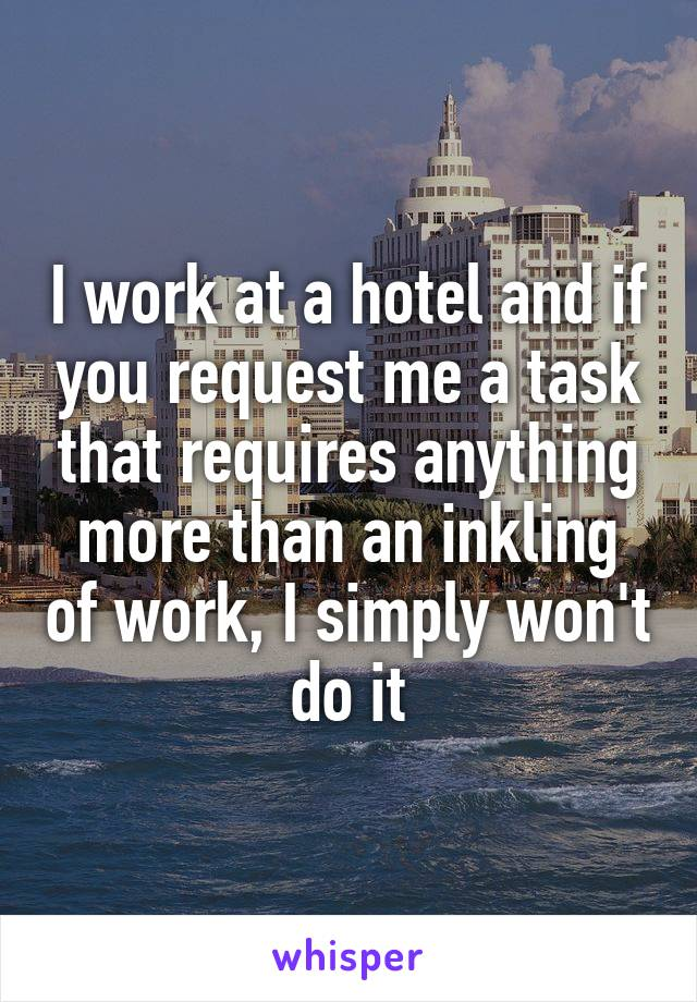 I work at a hotel and if you request me a task that requires anything more than an inkling of work, I simply won't do it