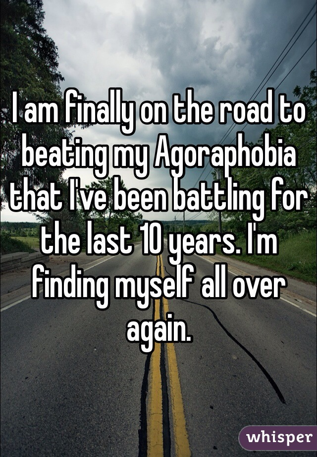 I am finally on the road to beating my Agoraphobia that I've been battling for the last 10 years. I'm finding myself all over again.