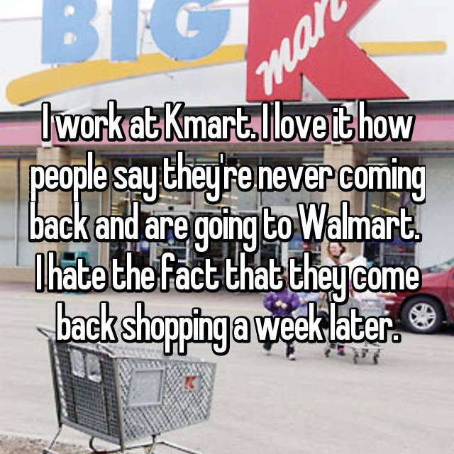 I work at Kmart. I love it how people say they're never coming back and are going to Walmart.  I hate the fact that they come back shopping a week later.