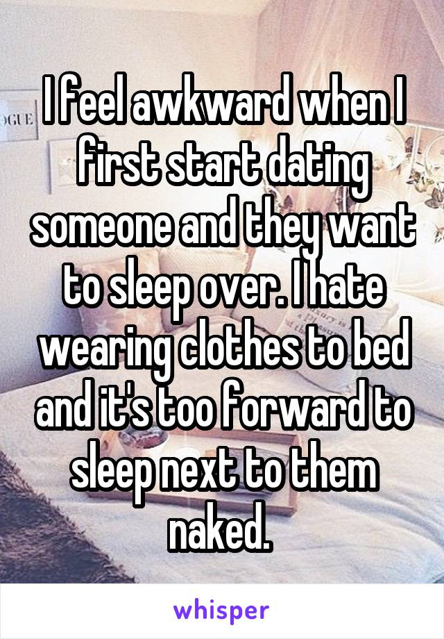 I feel awkward when I first start dating someone and they want to sleep over. I hate wearing clothes to bed and it's too forward to sleep next to them naked.