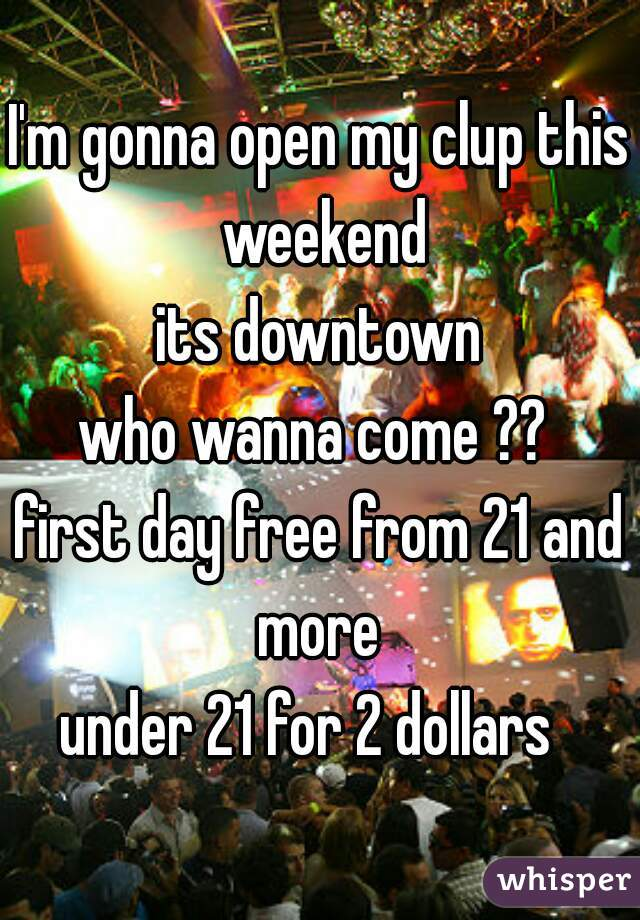 I'm gonna open my clup this weekend its downtown who wanna come ??  first day free from 21 and more  under 21 for 2 dollars
