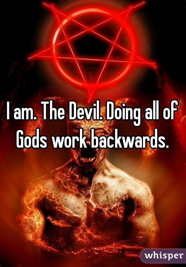 I am. The Devil. Doing all of Gods work backwards.