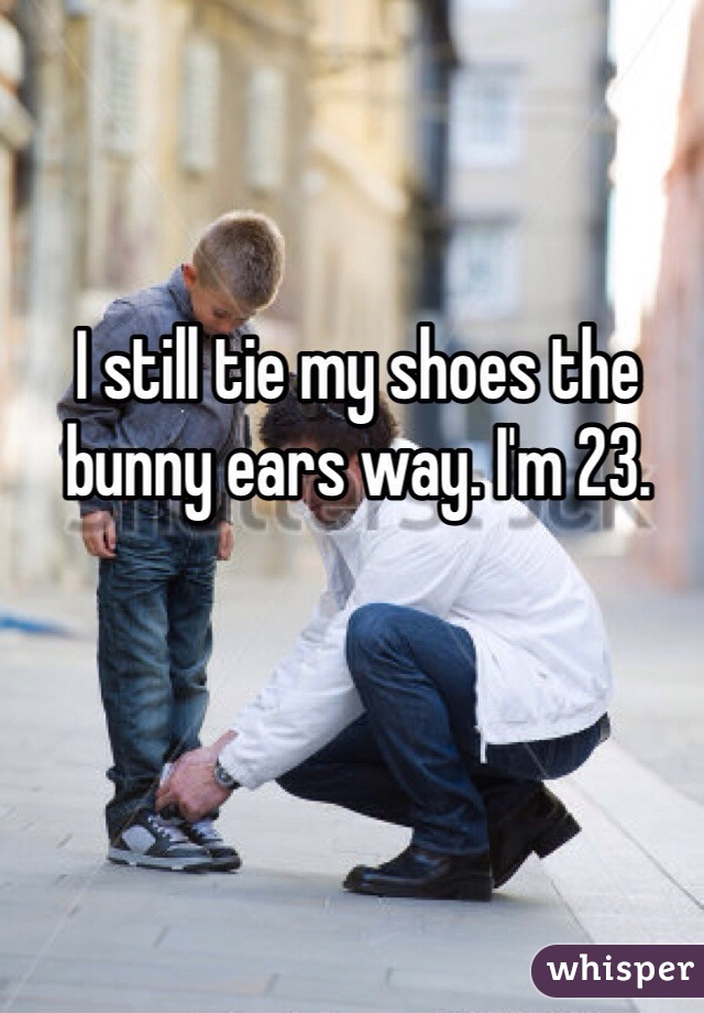 I still tie my shoes the bunny ears way. I'm 23.