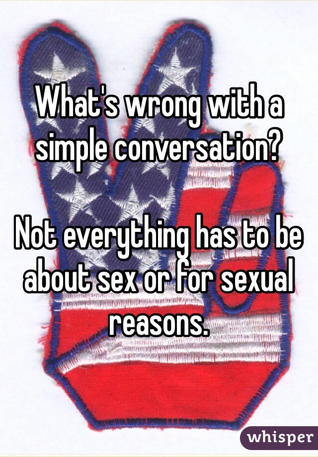 What's wrong with a simple conversation?   Not everything has to be about sex or for sexual reasons.