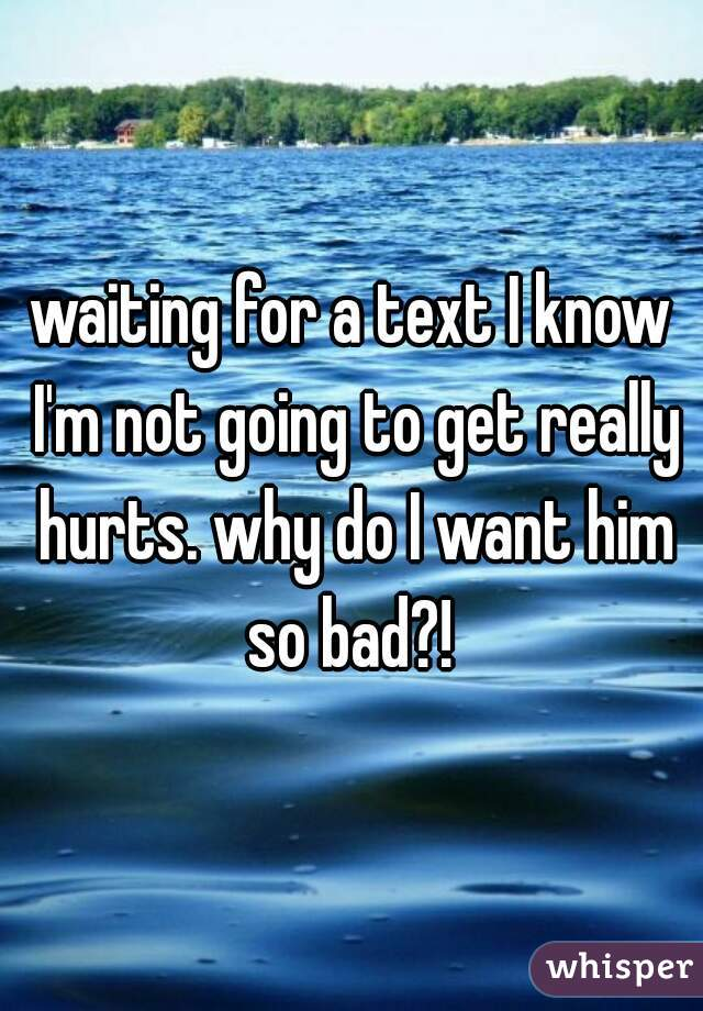 waiting for a text I know I'm not going to get really hurts. why do I want him so bad?!