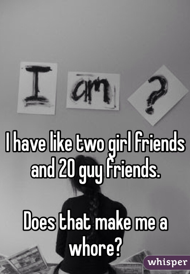 I have like two girl friends and 20 guy friends.  Does that make me a whore?