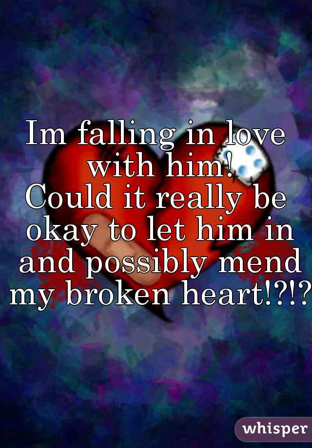 Im falling in love with him! Could it really be okay to let him in and possibly mend my broken heart!?!?