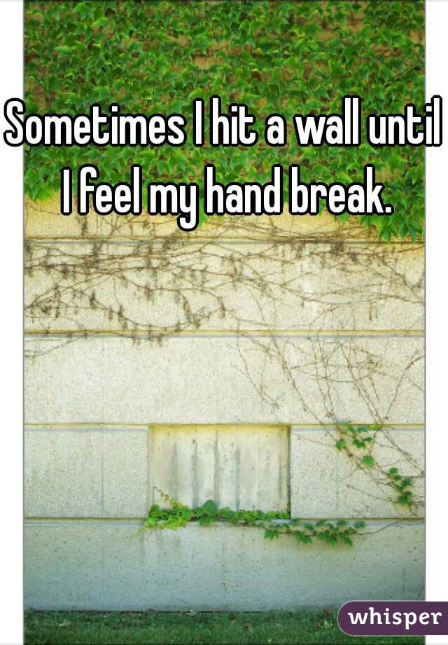 Sometimes I hit a wall until I feel my hand break.