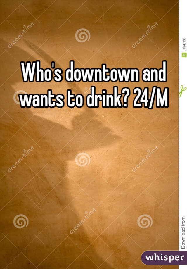 Who's downtown and wants to drink? 24/M