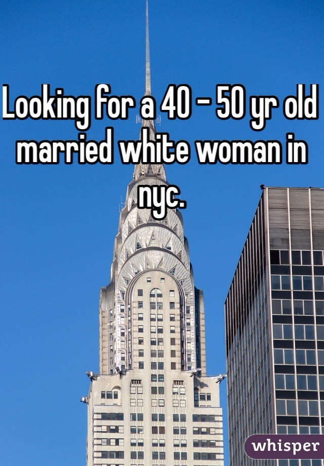 Looking for a 40 - 50 yr old married white woman in nyc.