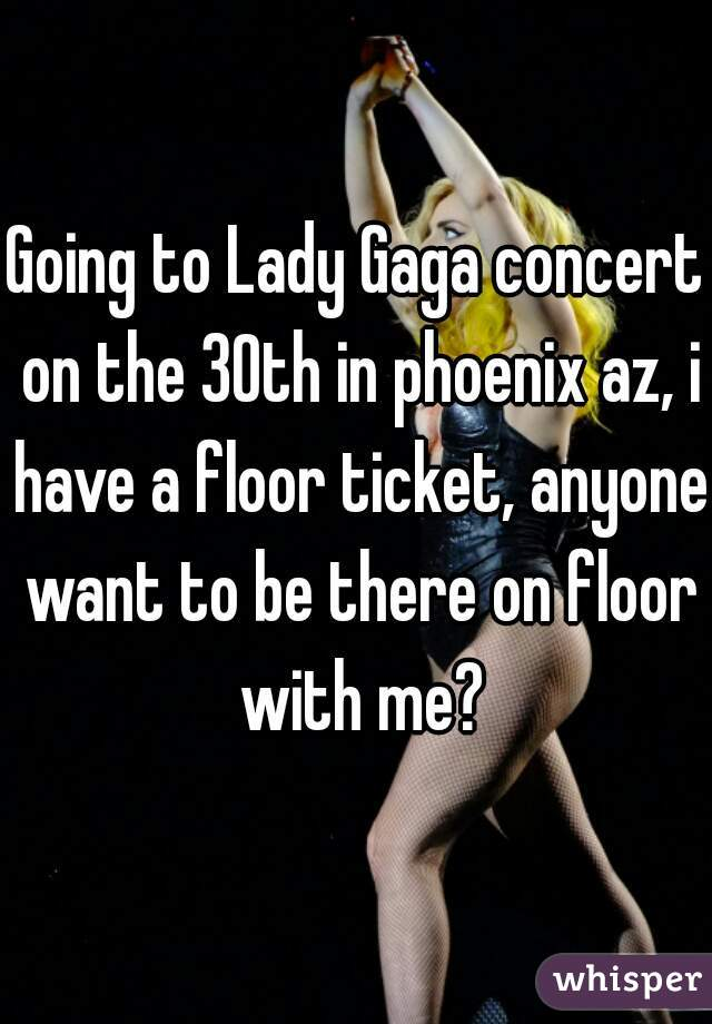 Going to Lady Gaga concert on the 30th in phoenix az, i have a floor ticket, anyone want to be there on floor with me?