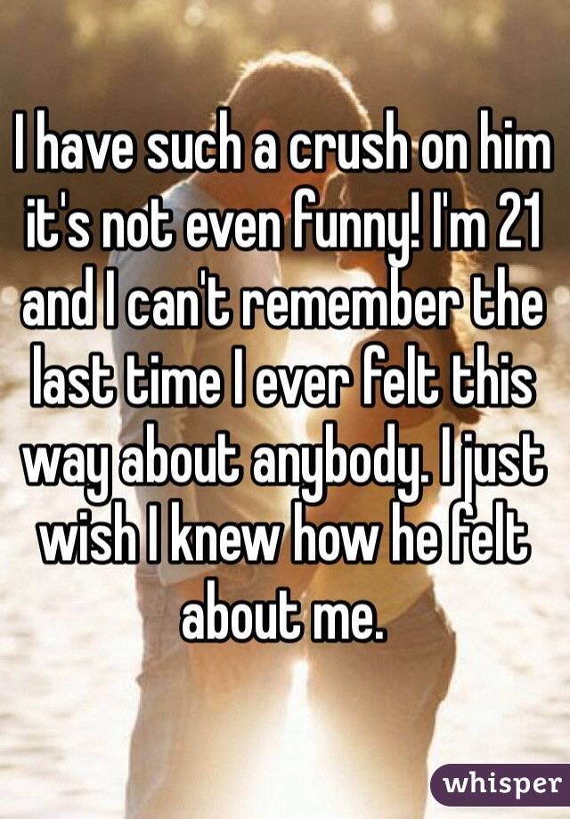 I have such a crush on him it's not even funny! I'm 21 and I can't remember the last time I ever felt this way about anybody. I just wish I knew how he felt about me.