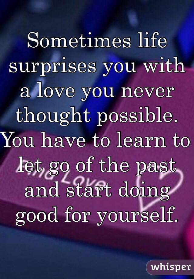 Sometimes life surprises you with a love you never thought possible. You have to learn to let go of the past and start doing good for yourself.