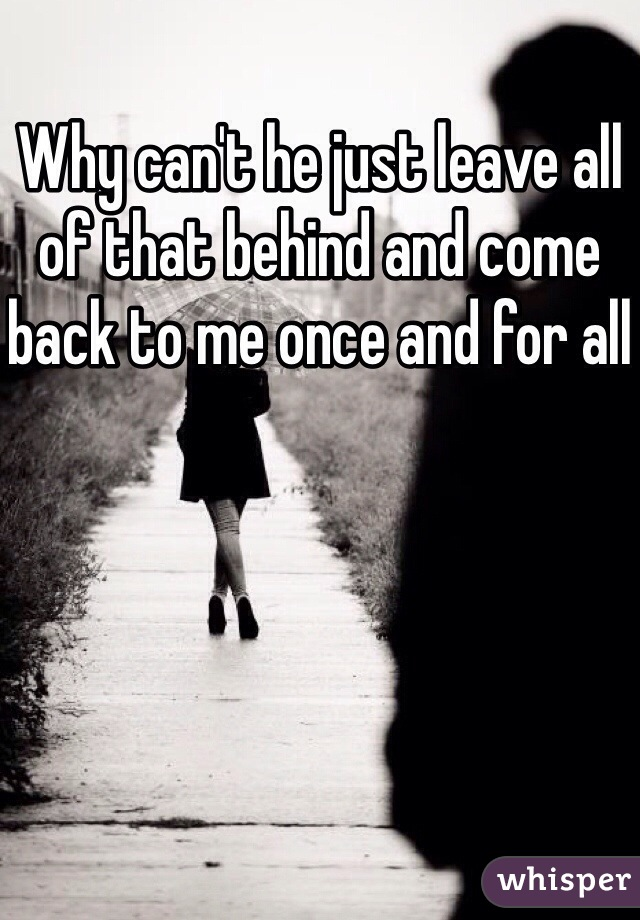Why can't he just leave all of that behind and come back to me once and for all