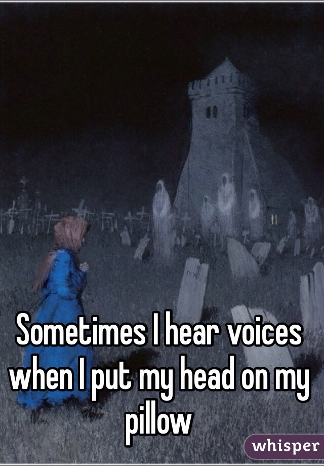 Sometimes I hear voices when I put my head on my pillow